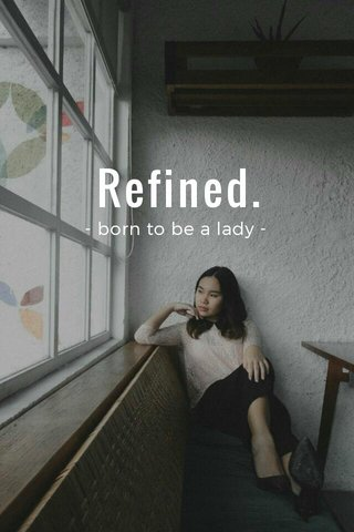Refined. - born to be a lady -