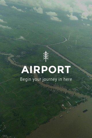 AIRPORT Begin your journey in here