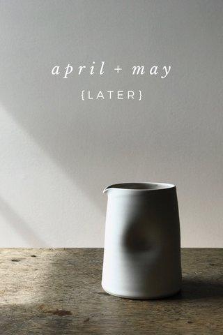 april + may {LATER}