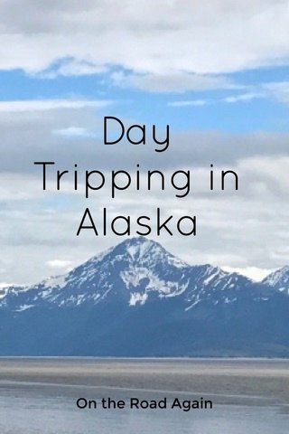 Day Tripping in Alaska On the Road Again