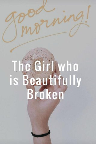 The Girl who is Beautifully Broken