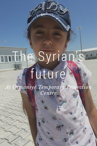 The Syrian's future At Osmaniye Temporary Protection Centre