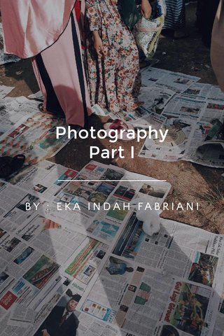 Photography Part I BY : EKA INDAH FABRIANI