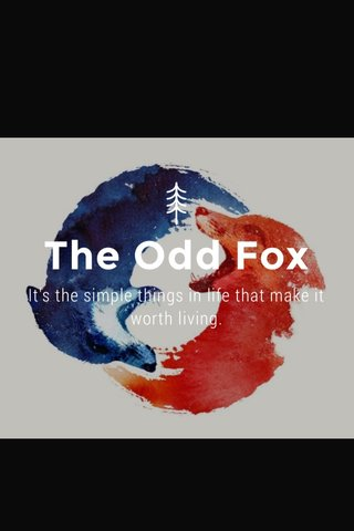 The Odd Fox It's the simple things in life that make it worth living.