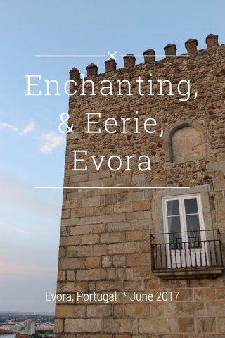 Enchanting,& Eerie, Evora Evora, Portugal * June 2017