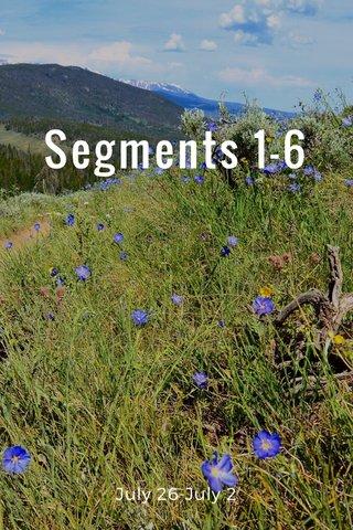 Segments 1-6 July 26-July 2