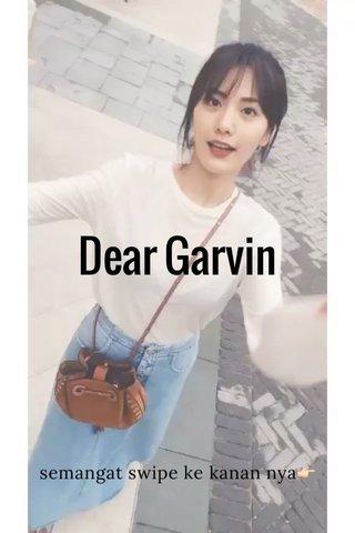 Dear Garvin semangat swipe ke kanan nya👉🏻