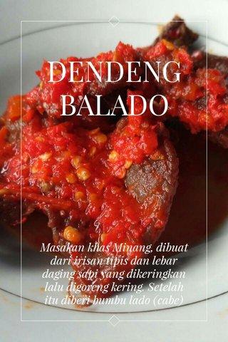 DENDENG BALADO Masakan khas Minang, dibuat dari irisan tipis dan lebar daging sapi yang dikeringkan lalu digoreng kering. Setelah itu diberi bumbu lado (cabe)