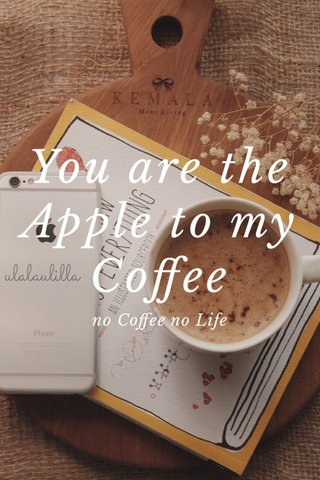 You are the Apple to my Coffee no Coffee no Life