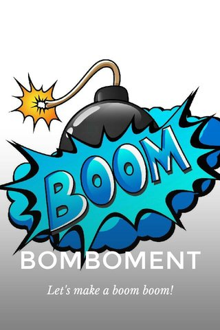 BOMBOMENT Let's make a boom boom!