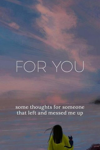 FOR YOU some thoughts for someone that left and messed me up
