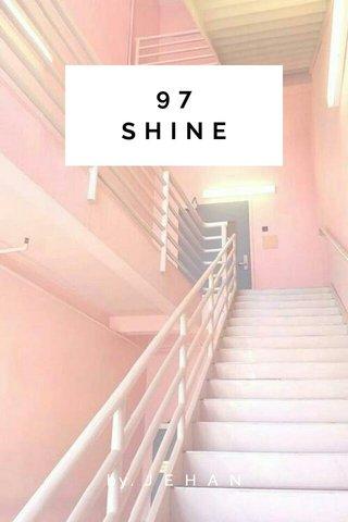 97 SHINE by. J E H A N