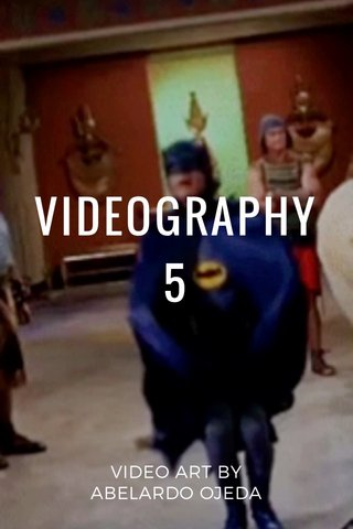 VIDEOGRAPHY 5 VIDEO ART BY ABELARDO OJEDA