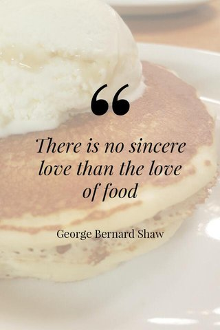 There is no sincere love than the love of food George Bernard Shaw