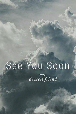 See You Soon my dearest friend