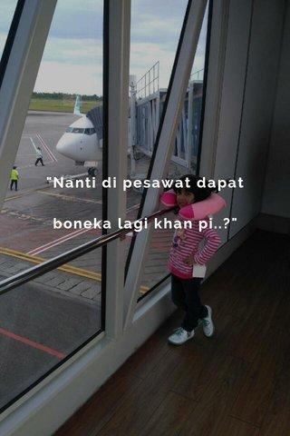 """""""Nanti di pesawat dapat boneka lagi khan pi..?"""""""