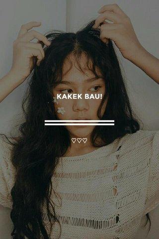 KAKEK BAU! ♡♡♡