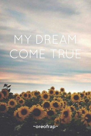MY DREAM COME TRUE ~oreofrap~