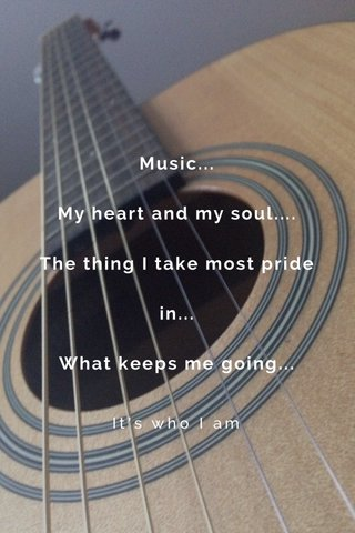 Music... My heart and my soul.... The thing I take most pride in... What keeps me going... It's who I am