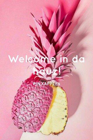 Welcome in da hauz! PINXAPPLEs