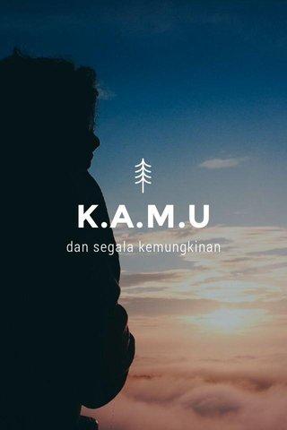 K.A.M.U dan segala kemungkinan
