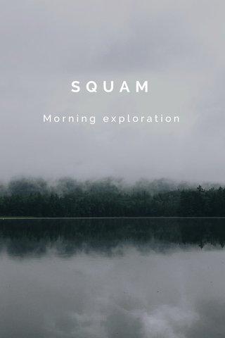 SQUAM Morning exploration