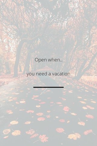 Open when.. you need a vacation