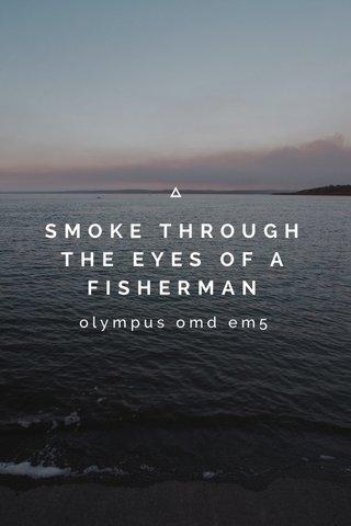 SMOKE THROUGH THE EYES OF A FISHERMAN olympus omd em5