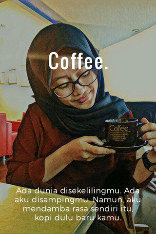Coffee. Ada dunia disekelilingmu. Ada aku disampingmu. Namun, aku mendamba rasa sendiri itu, kopi dulu baru kamu.