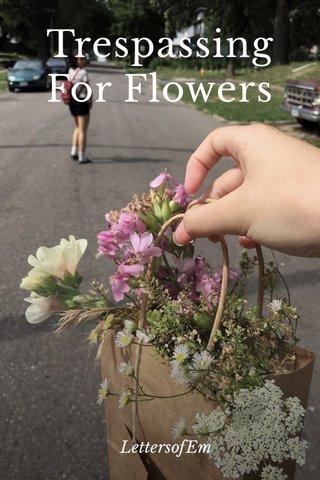 Trespassing For Flowers LettersofEm