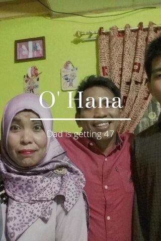 O' Hana Dad is getting 47