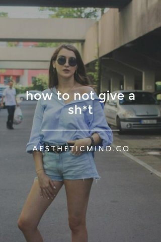 how to not give a sh*t AESTHETICMIND.CO