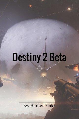 Destiny 2 Beta By. Hunter Blake