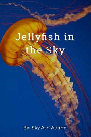 Jellyfish in the Sky By: Sky Ash Adams
