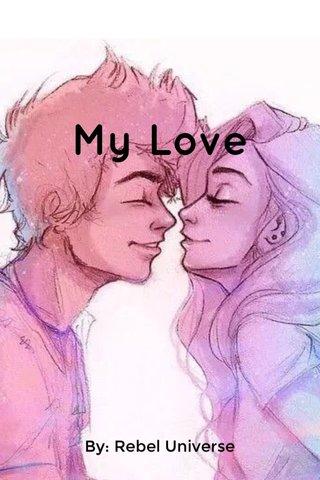 My Love By: Rebel Universe