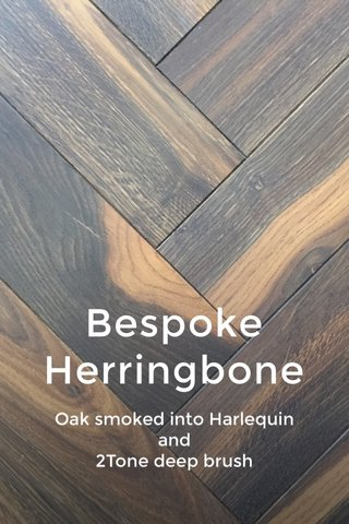 Bespoke Herringbone Oak smoked into Harlequin and 2Tone deep brush