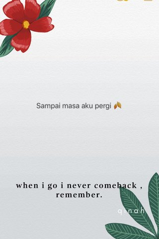 when i go i never comeback , remember. qinah