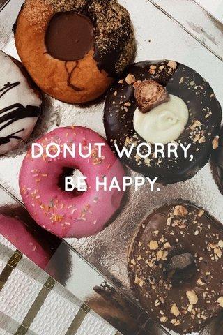 DONUT WORRY, BE HAPPY.