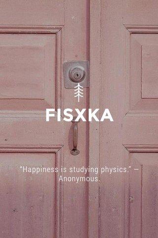 "FISXKA ""Happiness is studying physics."" —Anonymous."