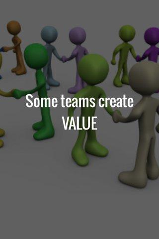 Some teams create VALUE