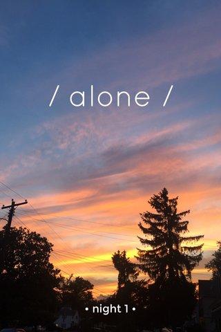 / alone / • night 1 •