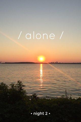 / alone / • night 2 •