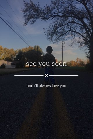 see you soon and i'll always love you