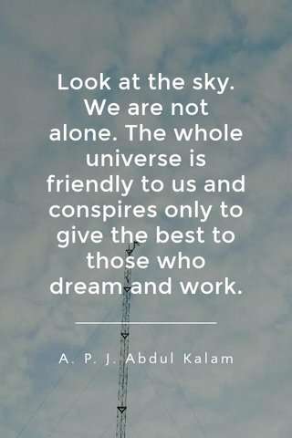 Look at the sky. We are not alone. The whole universe is friendly to us and conspires only to give the best to those who dream and work. A. P. J. Abdul Kalam