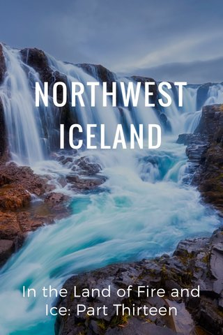NORTHWEST ICELAND In the Land of Fire and Ice: Part Thirteen