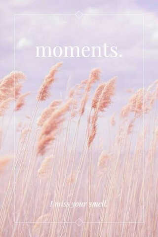 moments. I miss your smell.
