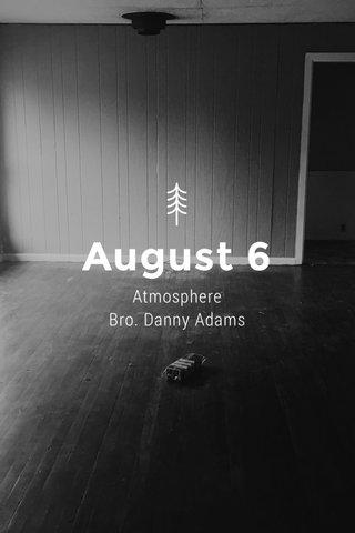 August 6 Atmosphere Bro. Danny Adams