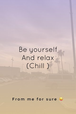 Be yourself And relax (Chill ) From me for sure 😜