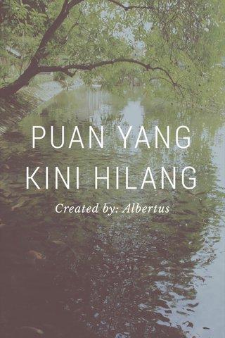 PUAN YANG KINI HILANG Created by: Albertus