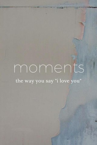 """moments. the way you say """"i love you"""""""